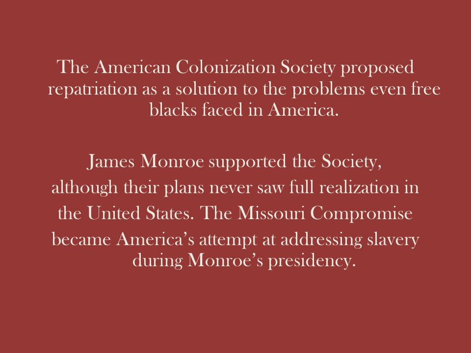 The American Colonization Society proposed repatriation as a solution to the problems even free blacks faced in America.