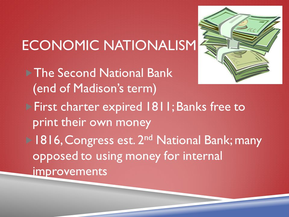 Economic Nationalism The Second National Bank (end of Madison's term)
