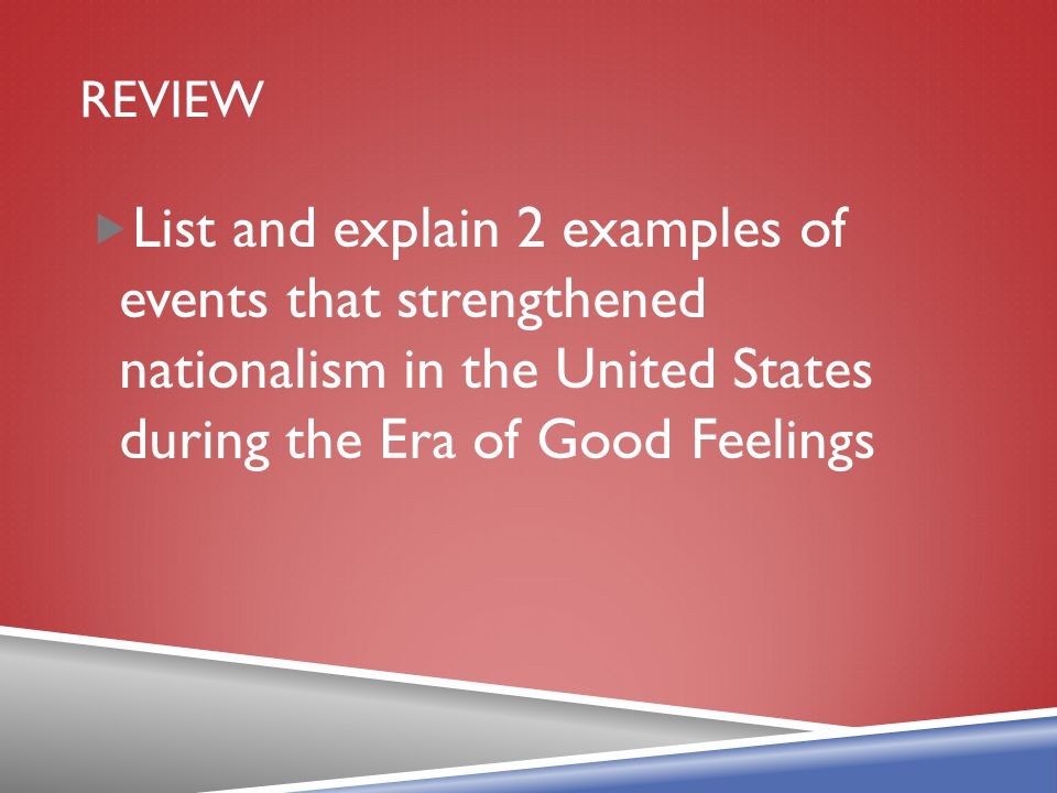 Review List and explain 2 examples of events that strengthened nationalism in the United States during the Era of Good Feelings.