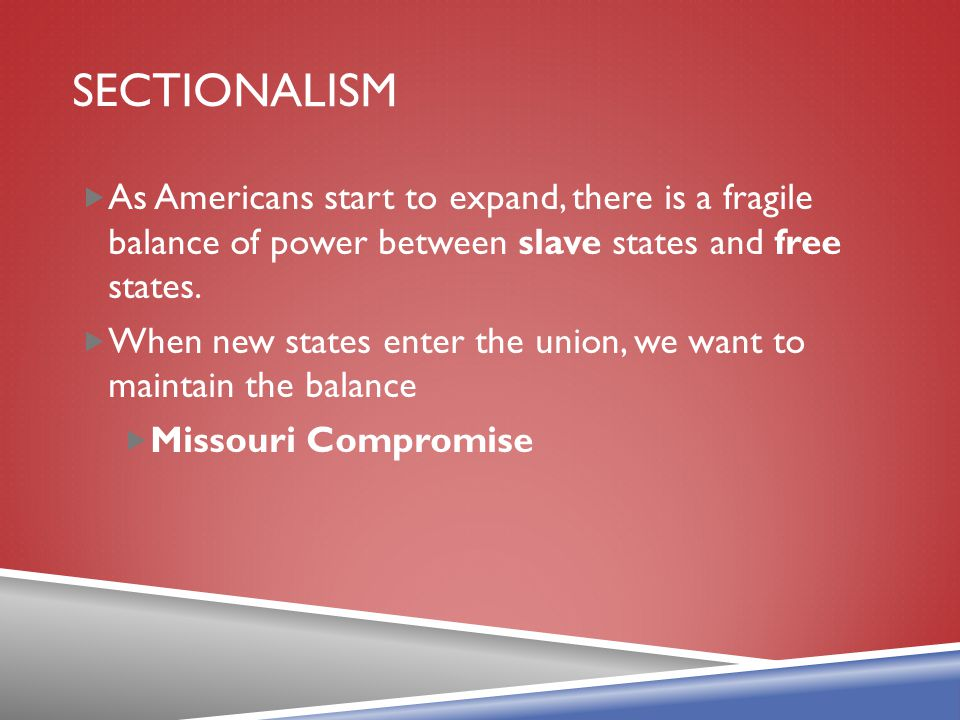 Sectionalism As Americans start to expand, there is a fragile balance of power between slave states and free states.