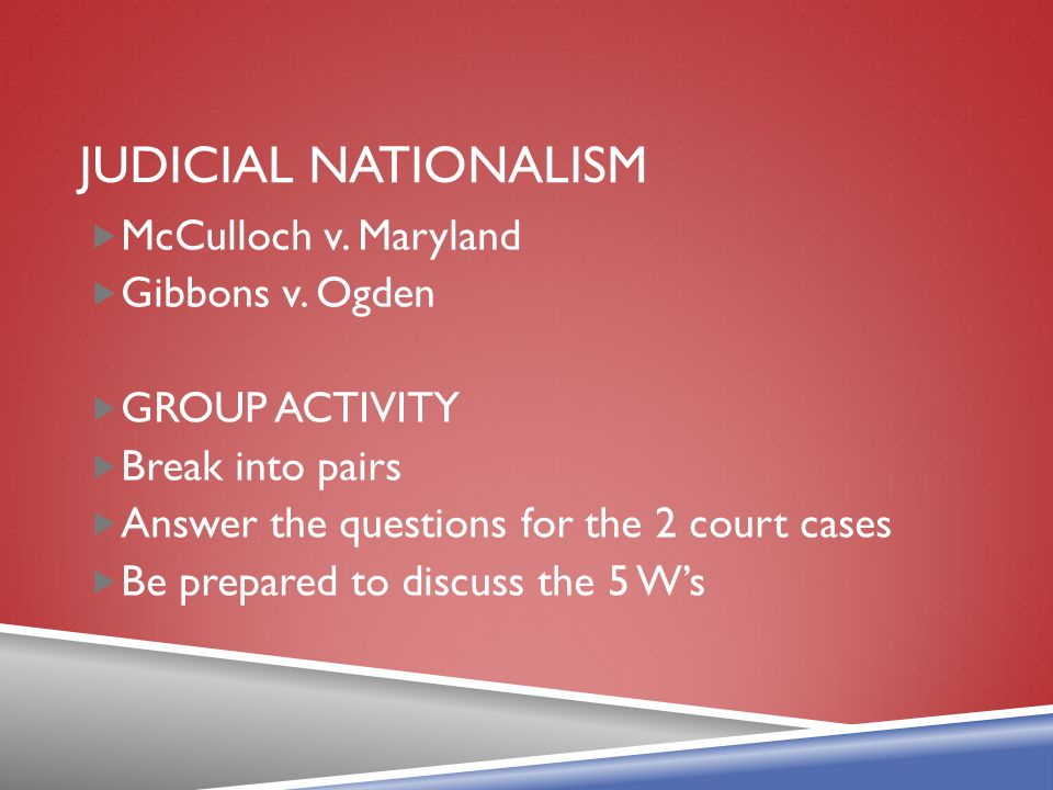 Judicial nationalism McCulloch v. Maryland Gibbons v. Ogden