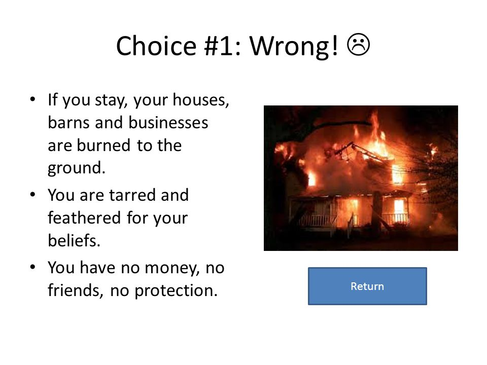 Choice #1: Wrong!  If you stay, your houses, barns and businesses are burned to the ground. You are tarred and feathered for your beliefs.