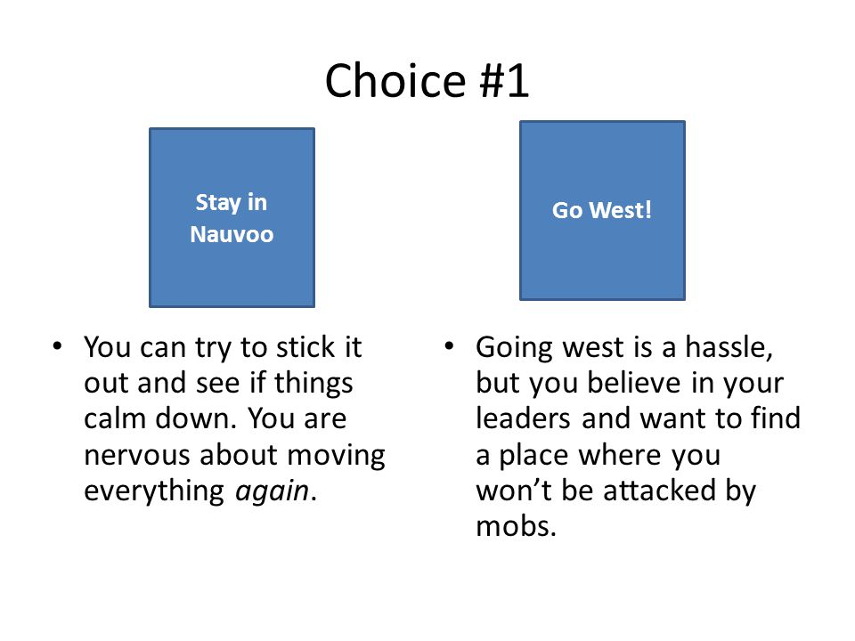 Choice #1 Go West! Stay in Nauvoo. You can try to stick it out and see if things calm down. You are nervous about moving everything again.