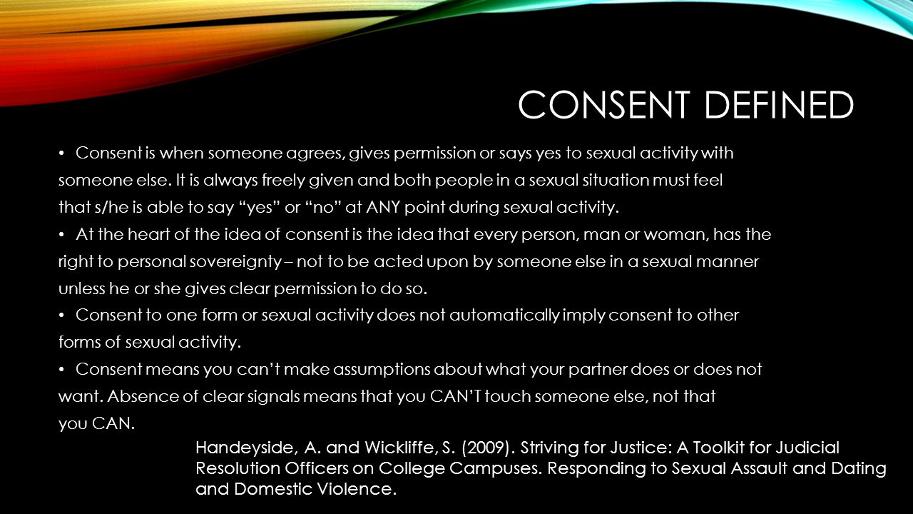 Consent Defined Consent is when someone agrees, gives permission or says yes to sexual activity with.