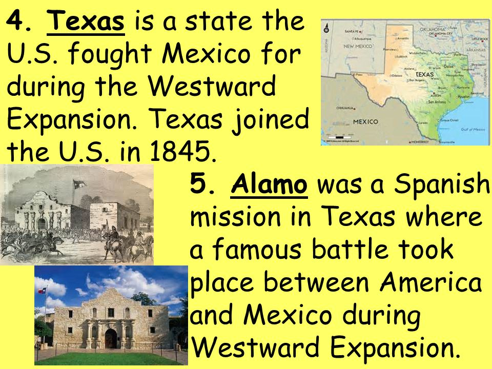 4. Texas is a state the U.S. fought Mexico for during the Westward Expansion. Texas joined the U.S. in 1845.