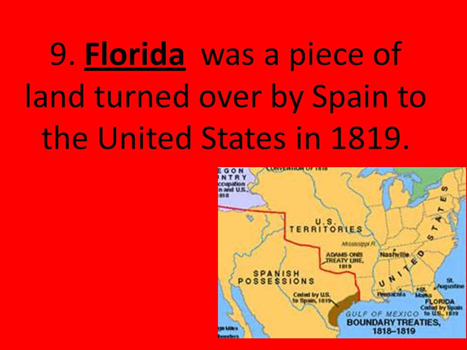 9. Florida was a piece of land turned over by Spain to the United States in 1819.