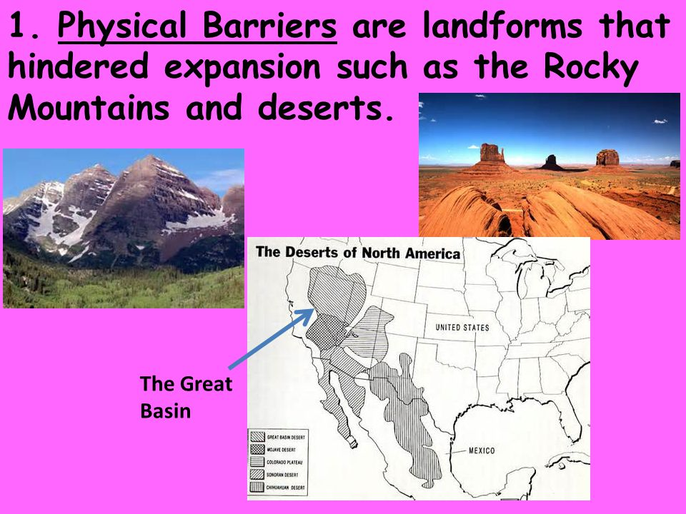 1. Physical Barriers are landforms that hindered expansion such as the Rocky Mountains and deserts.