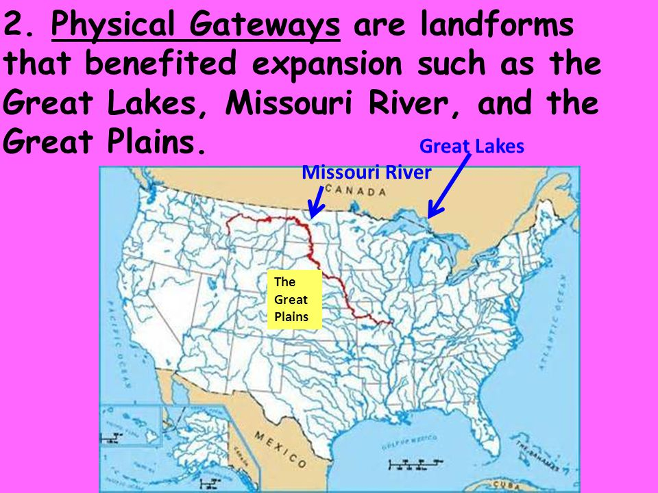 2. Physical Gateways are landforms that benefited expansion such as the Great Lakes, Missouri River, and the Great Plains.