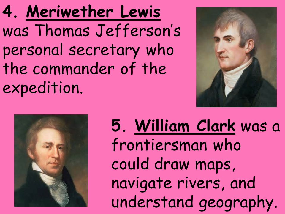 4. Meriwether Lewis was Thomas Jefferson's personal secretary who the commander of the expedition.