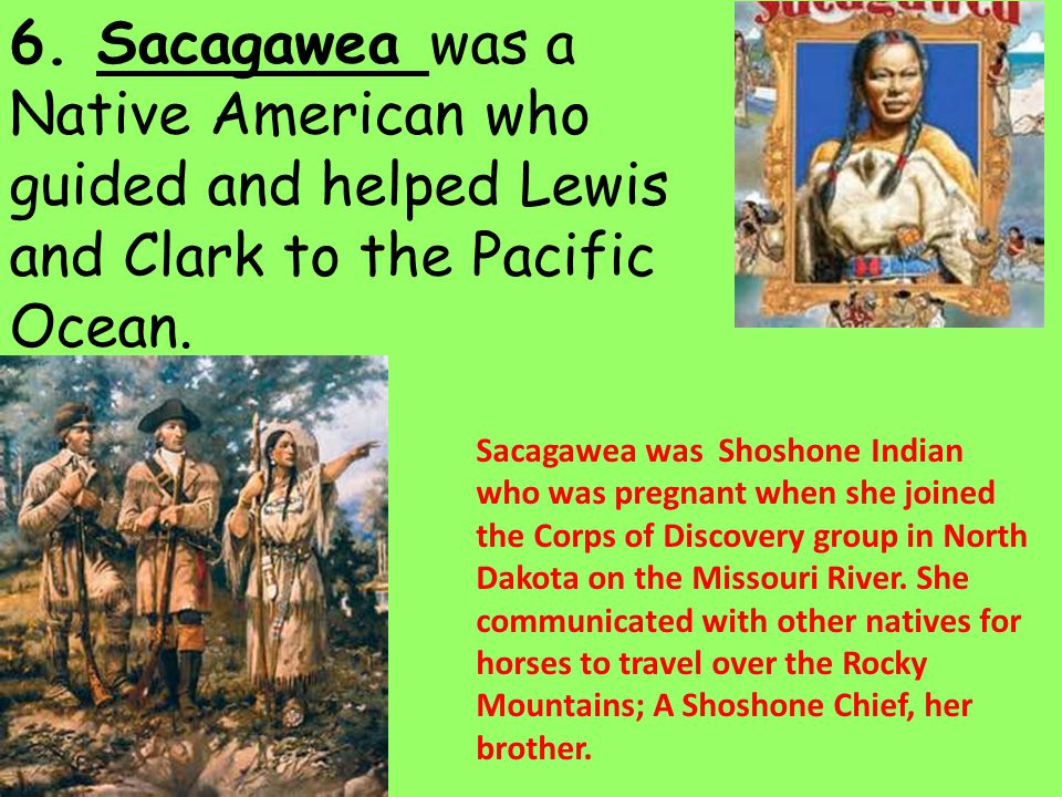 6. Sacagawea was a Native American who guided and helped Lewis and Clark to the Pacific Ocean.