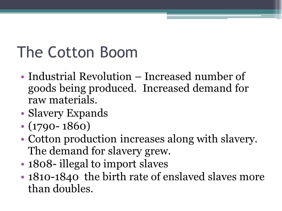 The Cotton Boom Industrial Revolution – Increased number of goods being produced. Increased demand for raw materials.