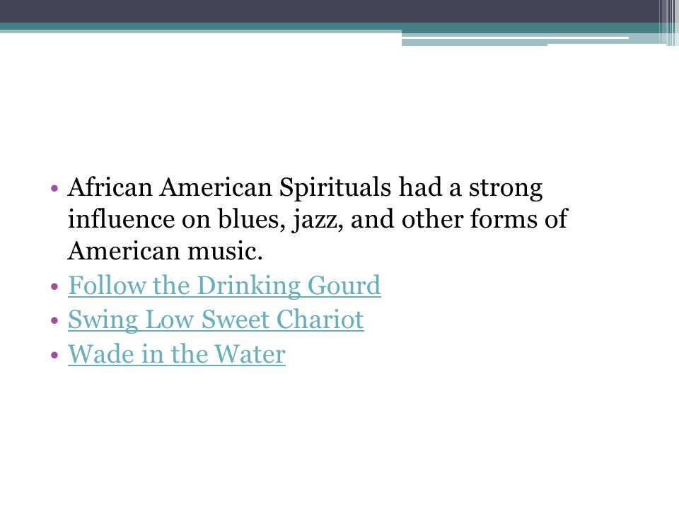 African American Spirituals had a strong influence on blues, jazz, and other forms of American music.
