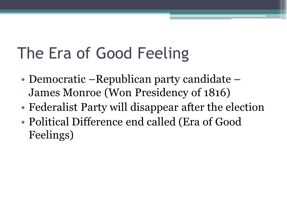 The Era of Good Feeling Democratic –Republican party candidate – James Monroe (Won Presidency of 1816)