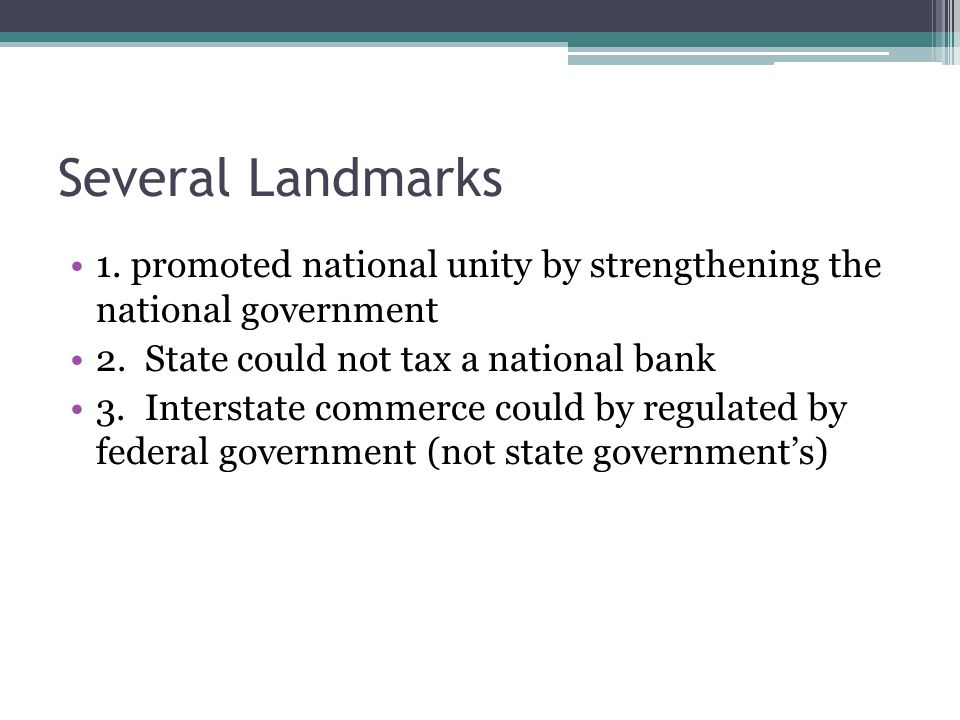Several Landmarks 1. promoted national unity by strengthening the national government. 2. State could not tax a national bank.