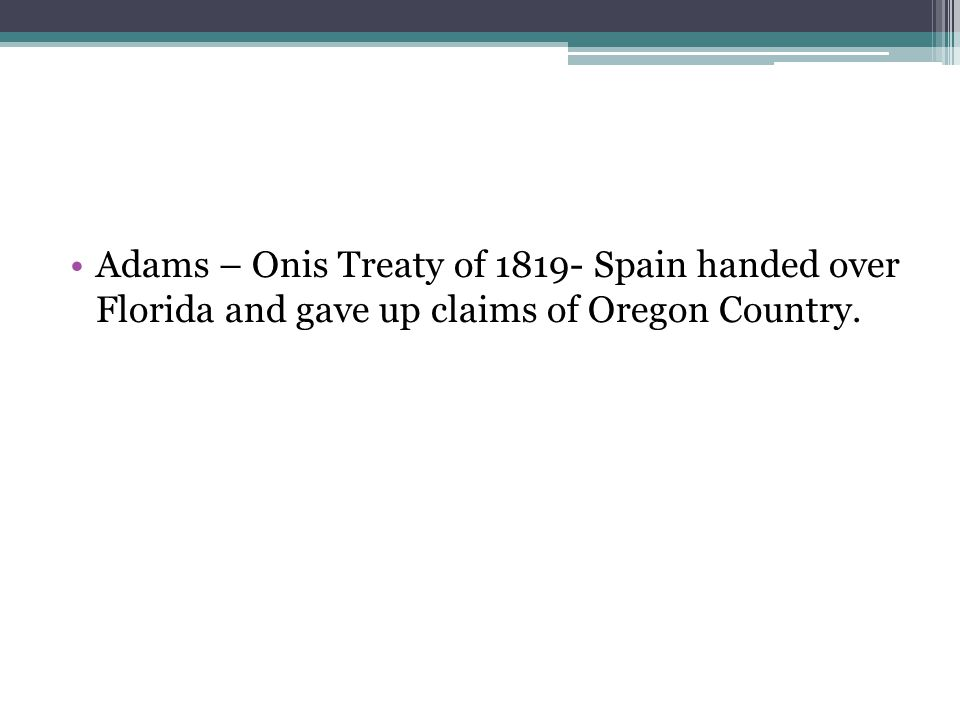 Adams – Onis Treaty of 1819- Spain handed over Florida and gave up claims of Oregon Country.