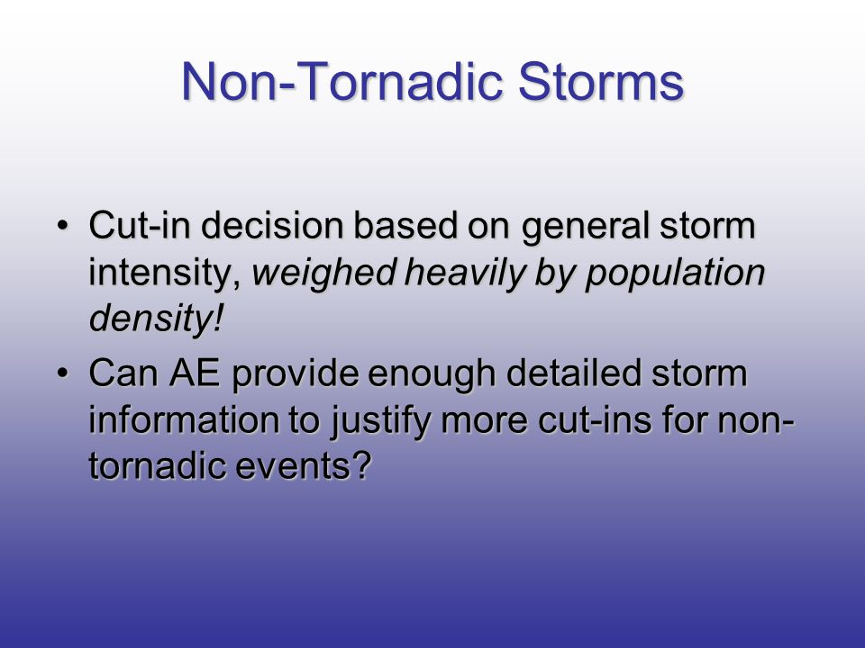 Non-Tornadic Storms Cut-in decision based on general storm intensity, weighed heavily by population density!