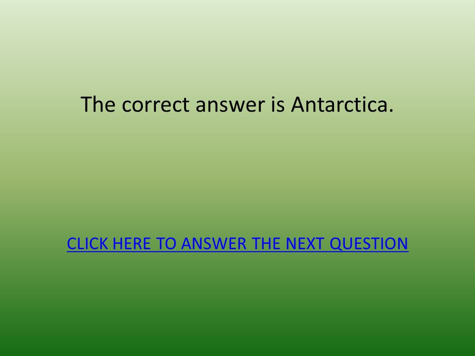 The correct answer is Antarctica.