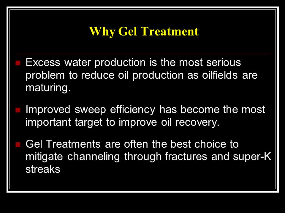 Why Gel Treatment Excess water production is the most serious problem to reduce oil production as oilfields are maturing.