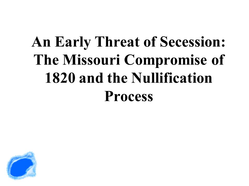 An Early Threat of Secession: The Missouri Compromise of 1820 and the Nullification Process