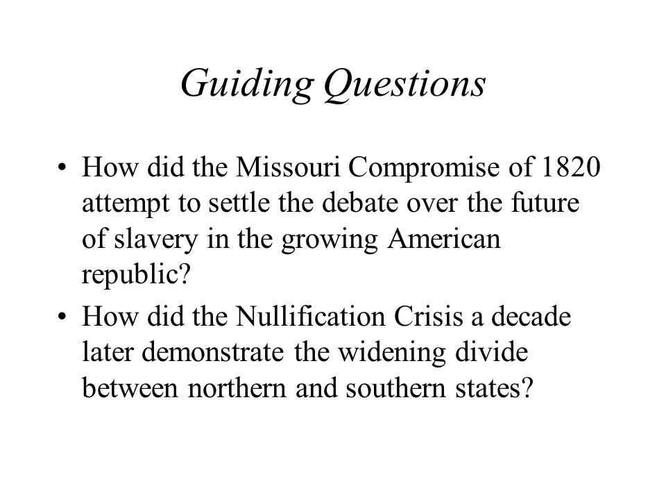 Guiding Questions How did the Missouri Compromise of 1820 attempt to settle the debate over the future of slavery in the growing American republic