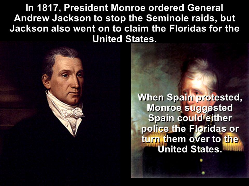 In 1817, President Monroe ordered General Andrew Jackson to stop the Seminole raids, but Jackson also went on to claim the Floridas for the United States.