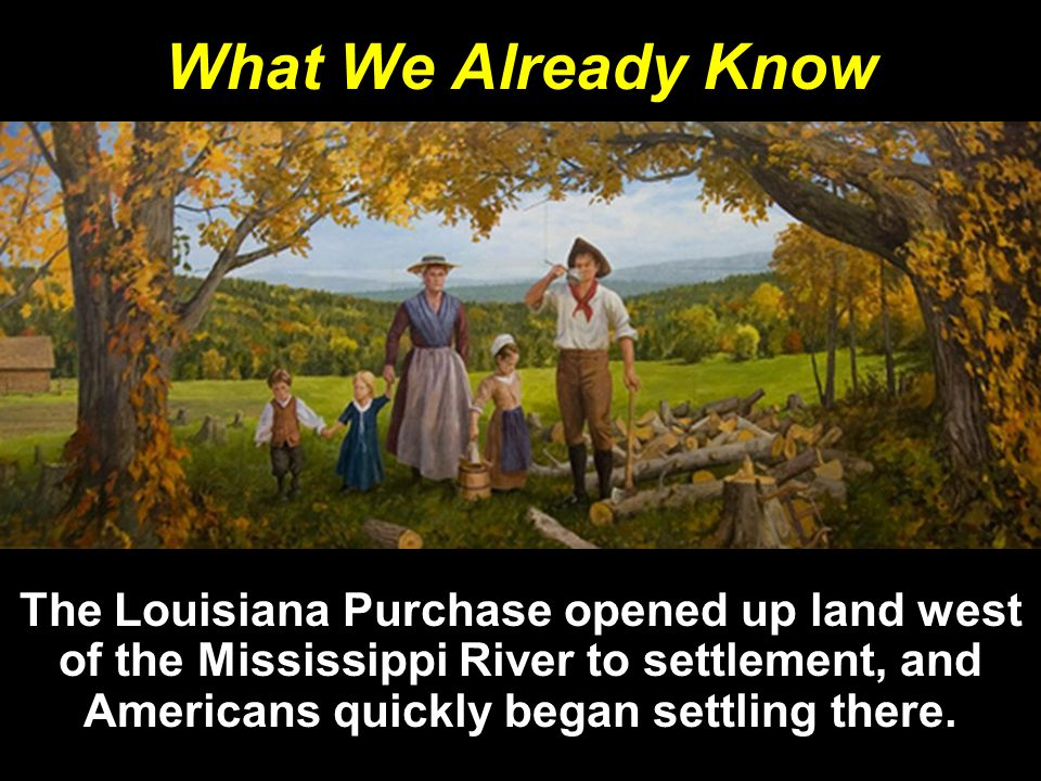 What We Already Know The Louisiana Purchase opened up land west of the Mississippi River to settlement, and Americans quickly began settling there.