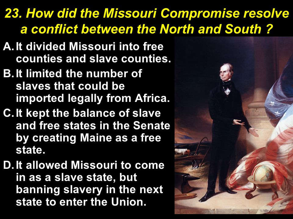 23. How did the Missouri Compromise resolve a conflict between the North and South