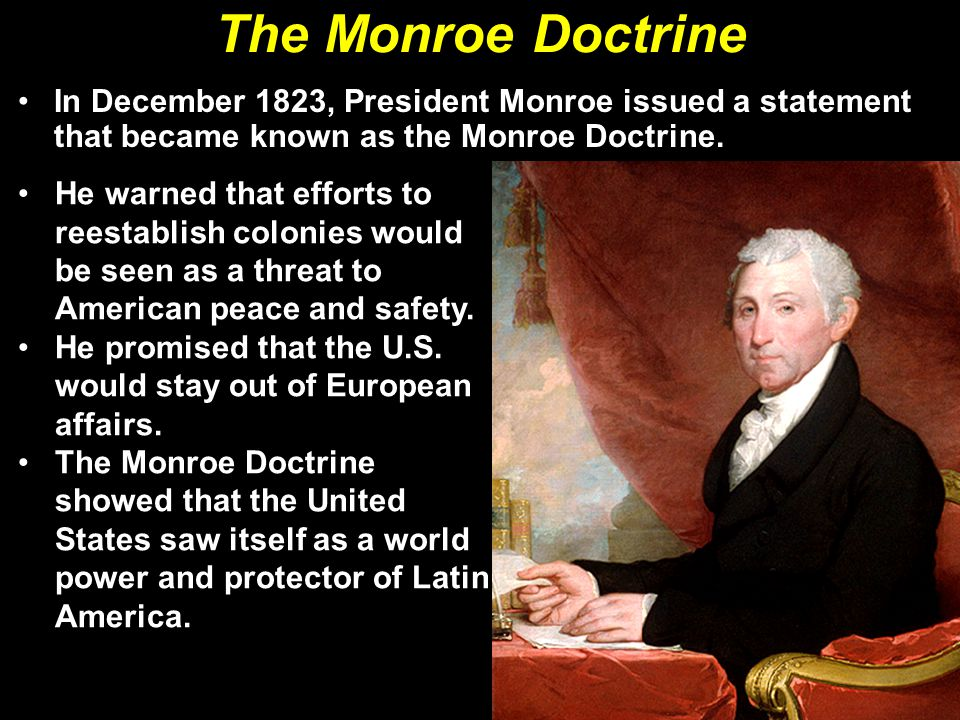 The Monroe Doctrine In December 1823, President Monroe issued a statement that became known as the Monroe Doctrine.