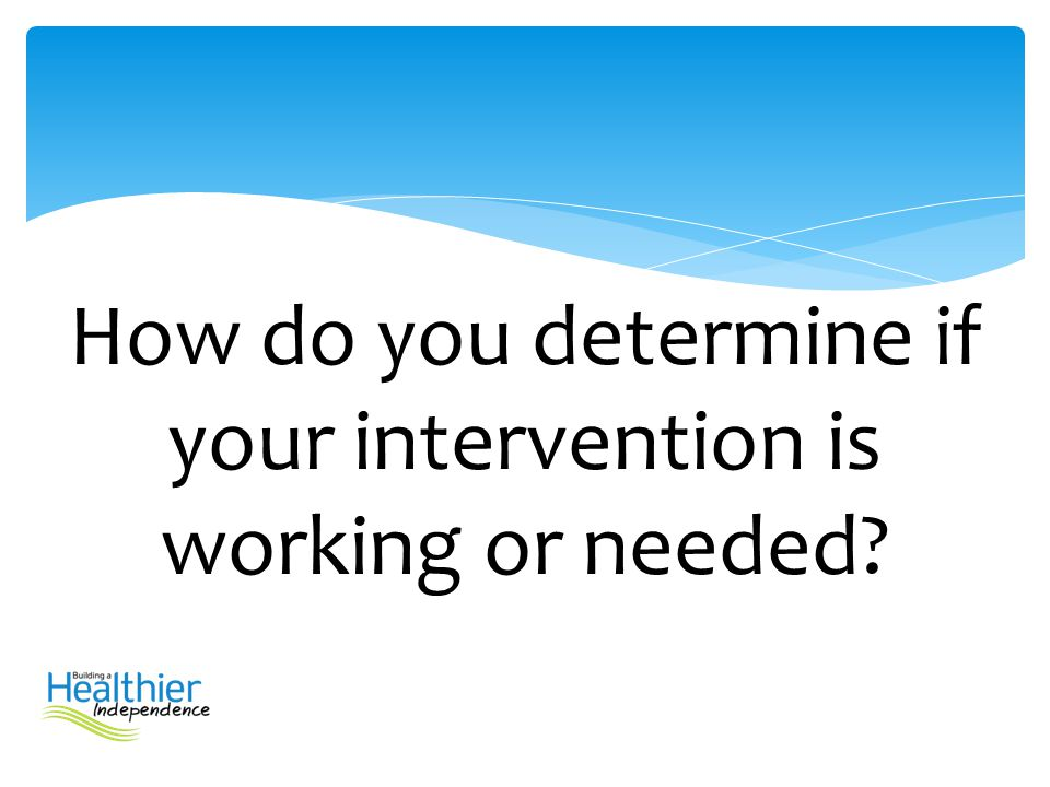How do you determine if your intervention is working or needed