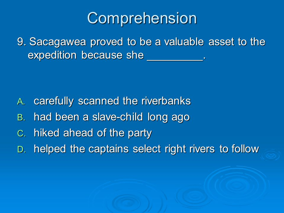 Comprehension 9. Sacagawea proved to be a valuable asset to the expedition because she _________. carefully scanned the riverbanks.