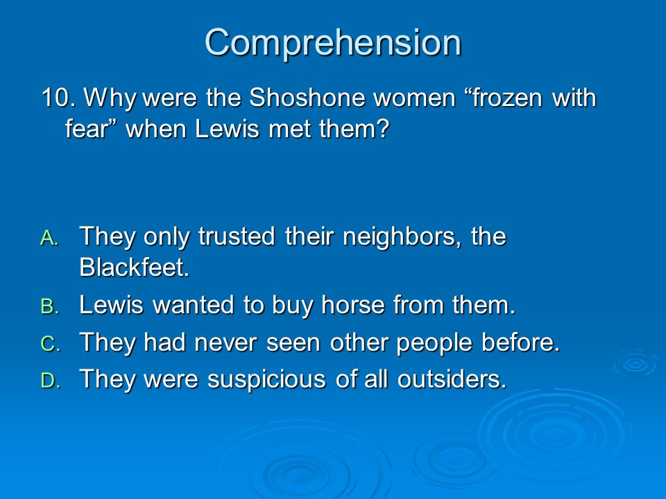 Comprehension 10. Why were the Shoshone women frozen with fear when Lewis met them They only trusted their neighbors, the Blackfeet.