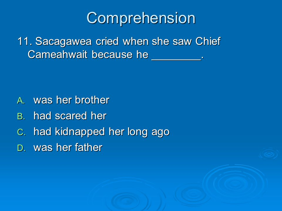 Comprehension 11. Sacagawea cried when she saw Chief Cameahwait because he ________. was her brother.