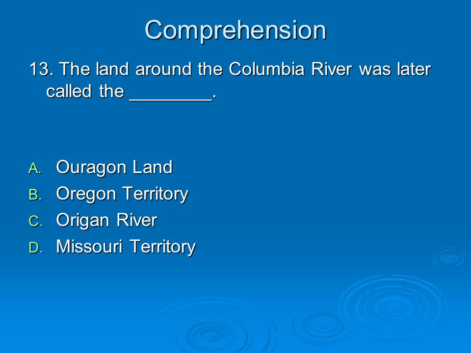 Comprehension 13. The land around the Columbia River was later called the ________. Ouragon Land. Oregon Territory.
