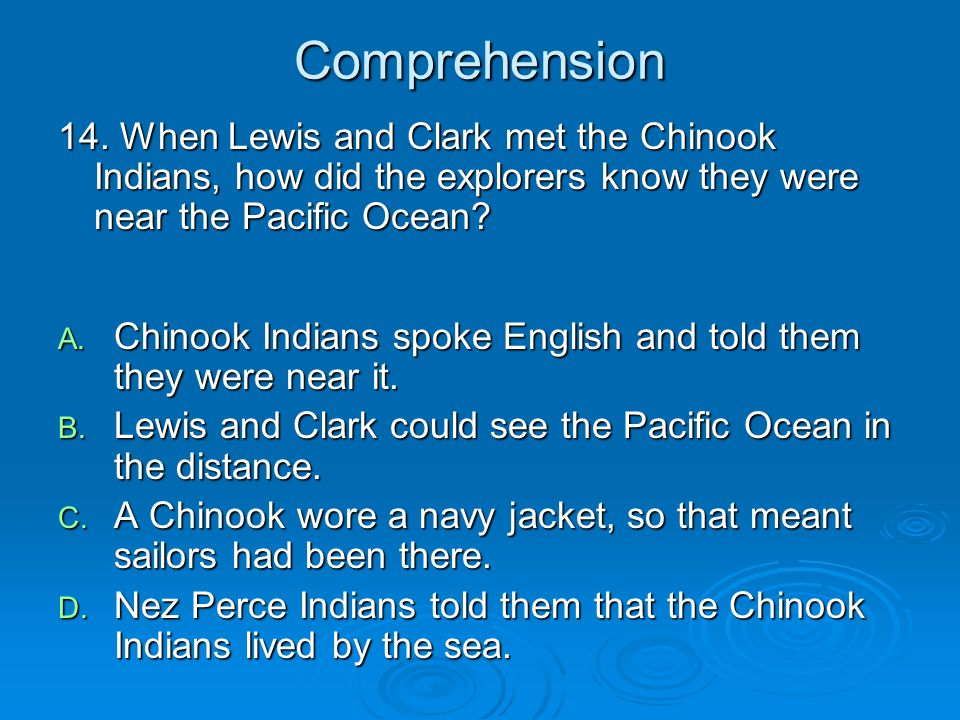 Comprehension 14. When Lewis and Clark met the Chinook Indians, how did the explorers know they were near the Pacific Ocean