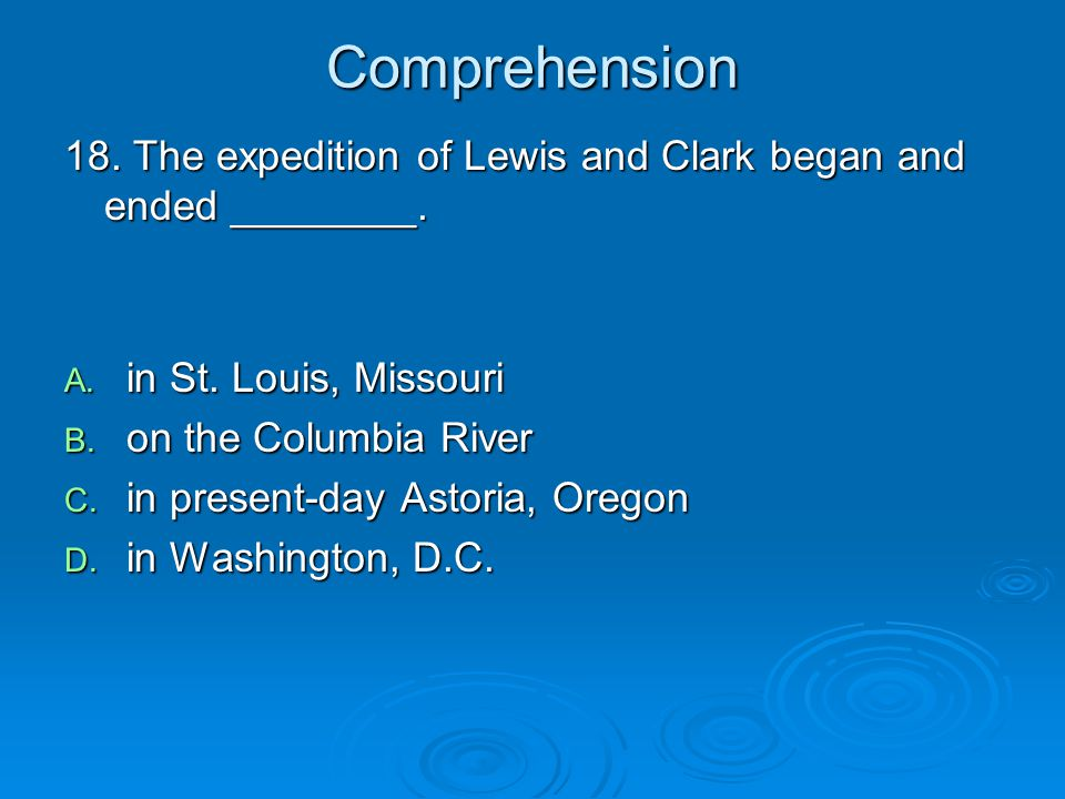 Comprehension 18. The expedition of Lewis and Clark began and ended ________. in St. Louis, Missouri.