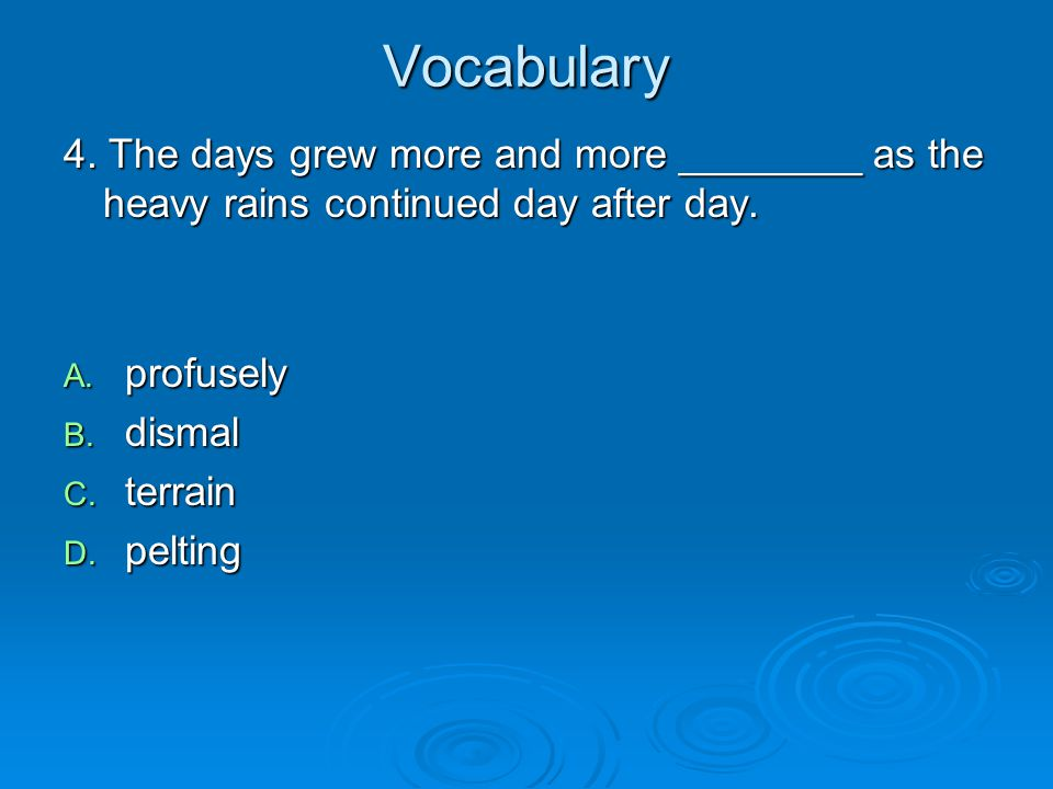 Vocabulary 4. The days grew more and more ________ as the heavy rains continued day after day. profusely.