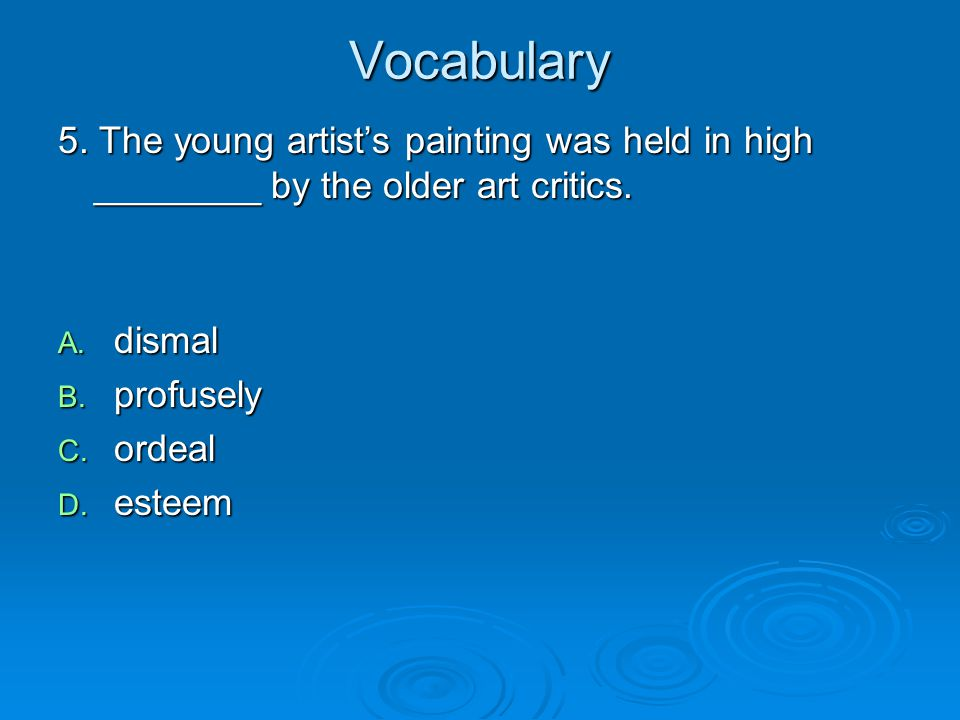 Vocabulary 5. The young artist's painting was held in high ________ by the older art critics. dismal.