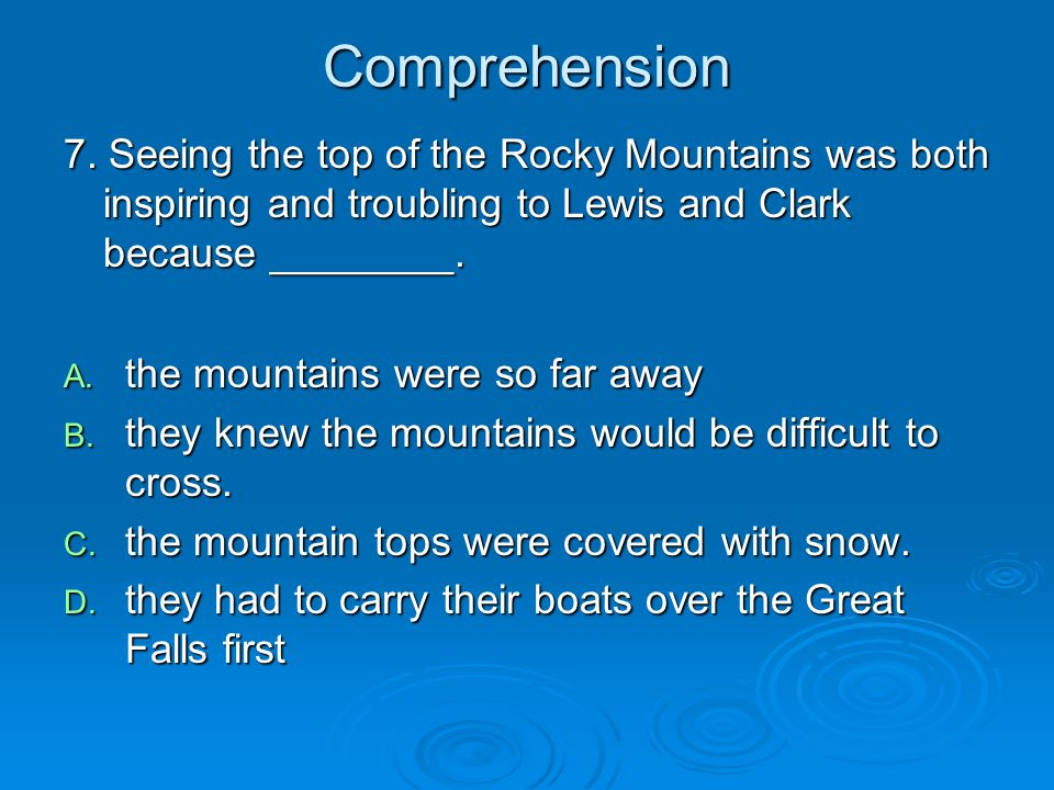 Comprehension 7. Seeing the top of the Rocky Mountains was both inspiring and troubling to Lewis and Clark because ________.