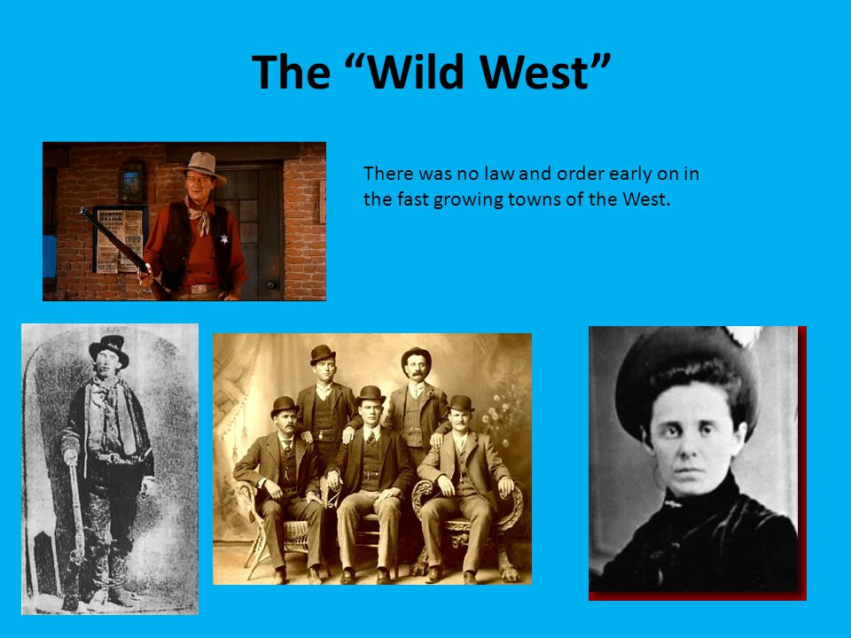The Wild West There was no law and order early on in the fast growing towns of the West.
