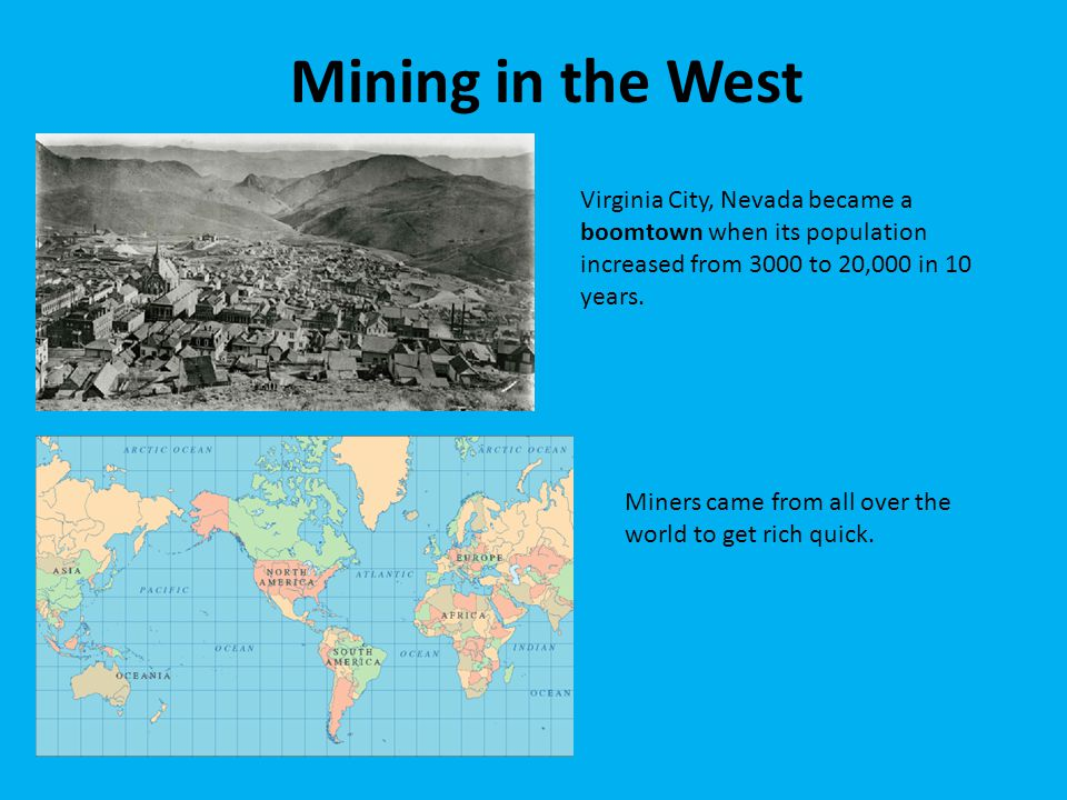 Mining in the West Virginia City, Nevada became a boomtown when its population increased from 3000 to 20,000 in 10 years.
