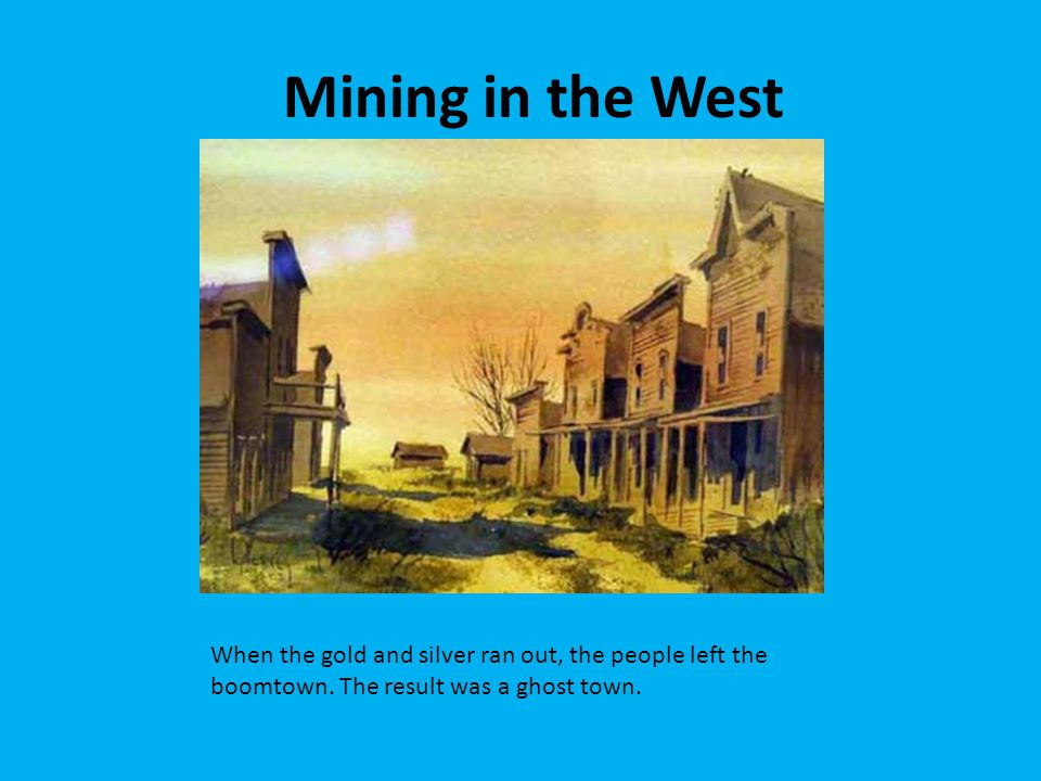 Mining in the West When the gold and silver ran out, the people left the boomtown.