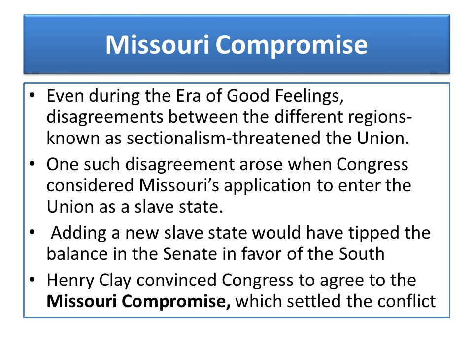 Missouri Compromise Even during the Era of Good Feelings, disagreements between the different regions- known as sectionalism-threatened the Union.