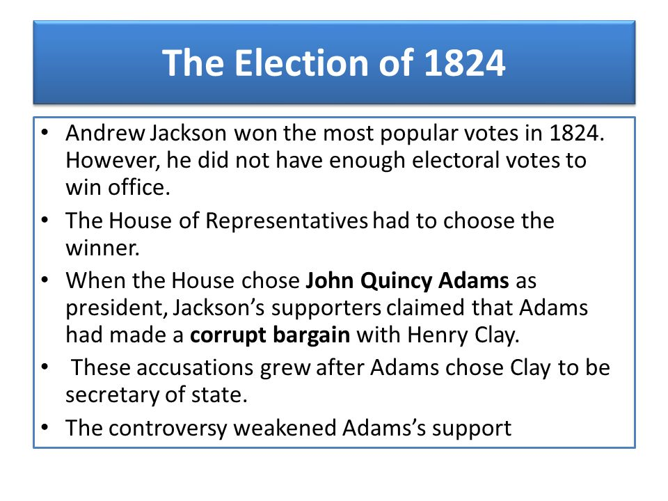 The Election of 1824 Andrew Jackson won the most popular votes in 1824. However, he did not have enough electoral votes to win office.