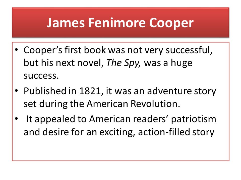 James Fenimore Cooper Cooper's first book was not very successful, but his next novel, The Spy, was a huge success.