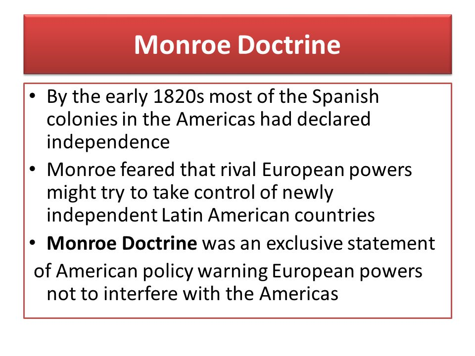 Monroe Doctrine By the early 1820s most of the Spanish colonies in the Americas had declared independence.