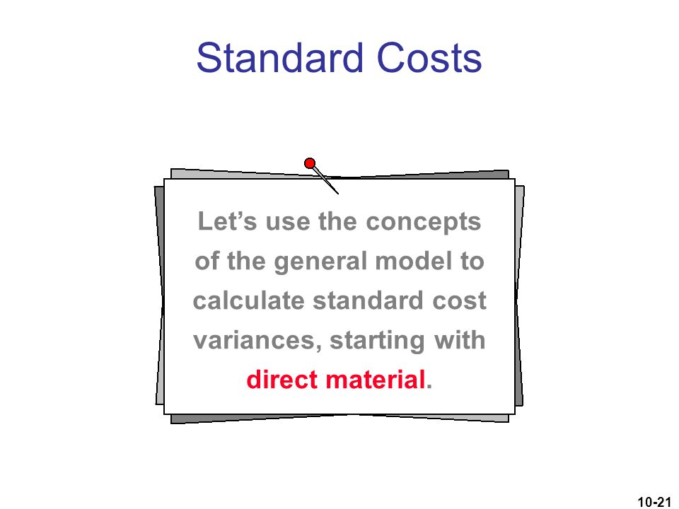 Standard Costs Let's use the concepts of the general model to calculate standard cost variances, starting with direct material.