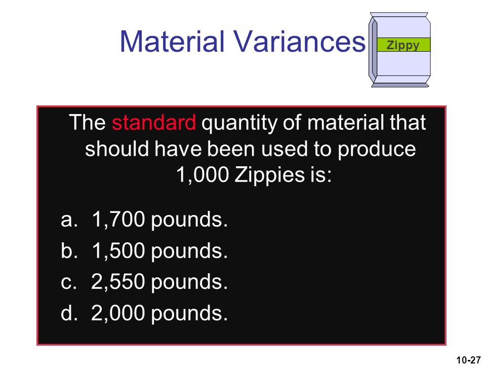 Material Variances Zippy. The standard quantity of material that should have been used to produce 1,000 Zippies is: