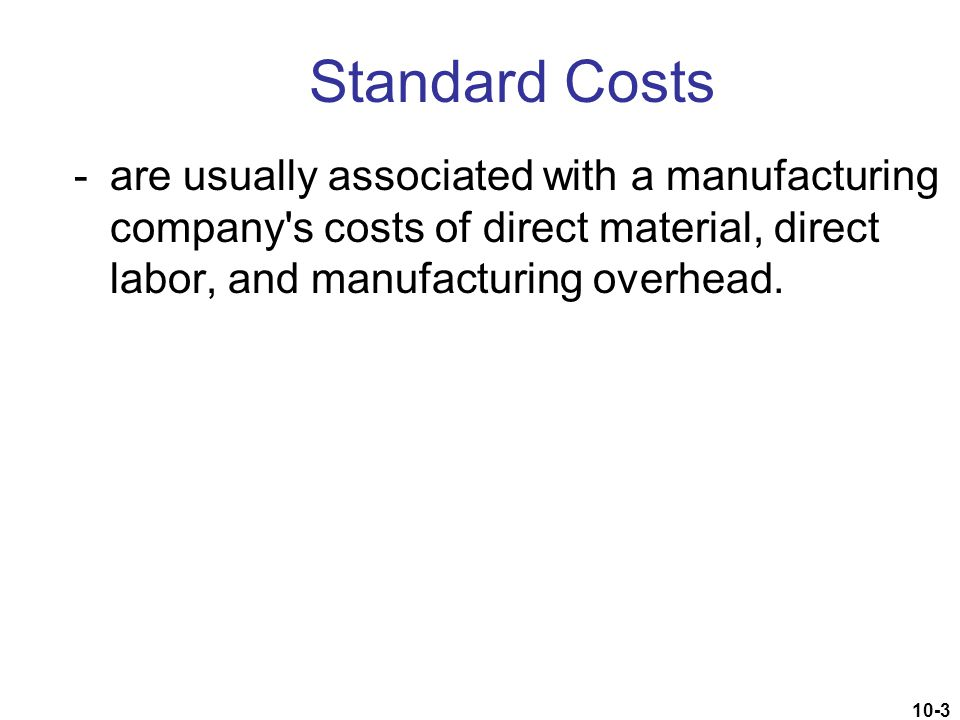 Standard Costs - are usually associated with a manufacturing company s costs of direct material, direct labor, and manufacturing overhead.