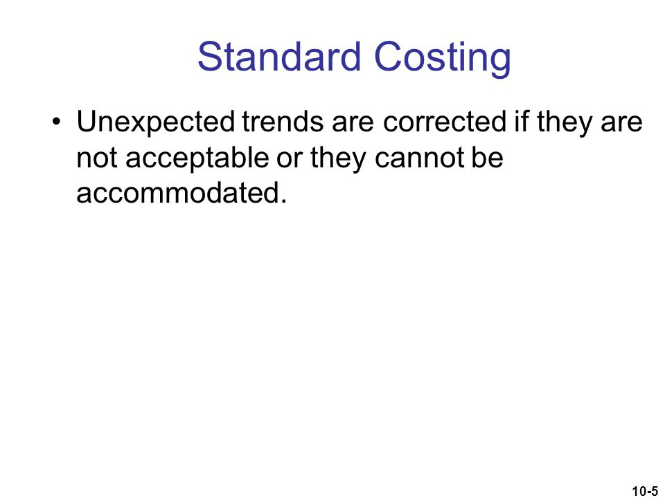 Standard Costing Unexpected trends are corrected if they are not acceptable or they cannot be accommodated.