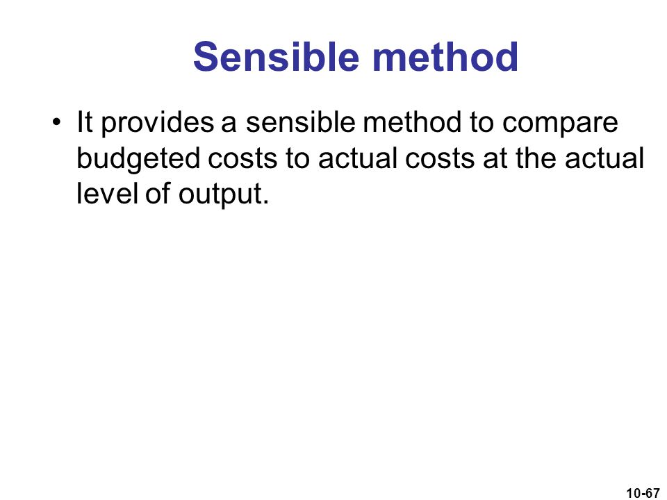 Sensible method It provides a sensible method to compare budgeted costs to actual costs at the actual level of output.